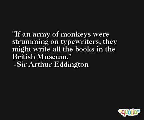 If an army of monkeys were strumming on typewriters, they might write all the books in the British Museum. -Sir Arthur Eddington