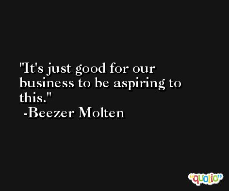 It's just good for our business to be aspiring to this. -Beezer Molten