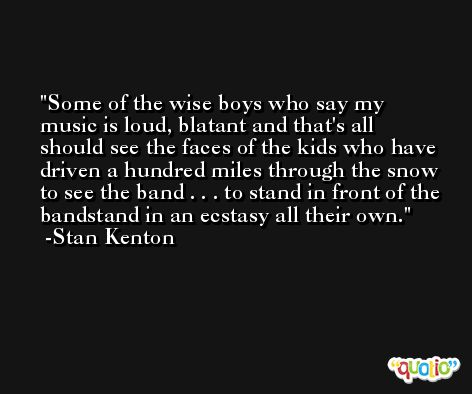 Some of the wise boys who say my music is loud, blatant and that's all should see the faces of the kids who have driven a hundred miles through the snow to see the band . . . to stand in front of the bandstand in an ecstasy all their own. -Stan Kenton