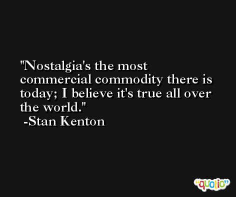 Nostalgia's the most commercial commodity there is today; I believe it's true all over the world. -Stan Kenton