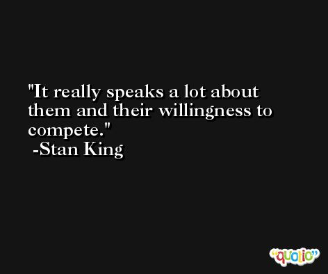 It really speaks a lot about them and their willingness to compete. -Stan King