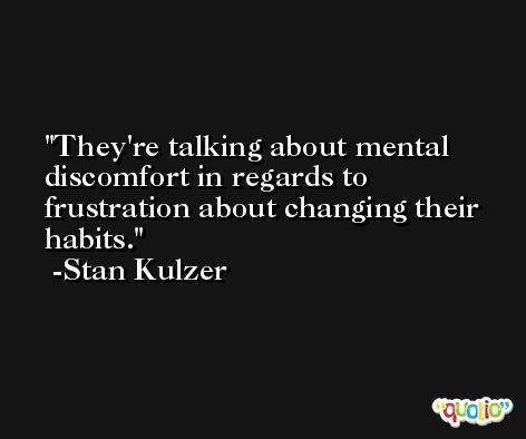 They're talking about mental discomfort in regards to frustration about changing their habits. -Stan Kulzer