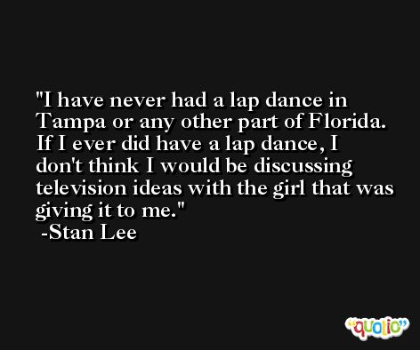 I have never had a lap dance in Tampa or any other part of Florida. If I ever did have a lap dance, I don't think I would be discussing television ideas with the girl that was giving it to me. -Stan Lee