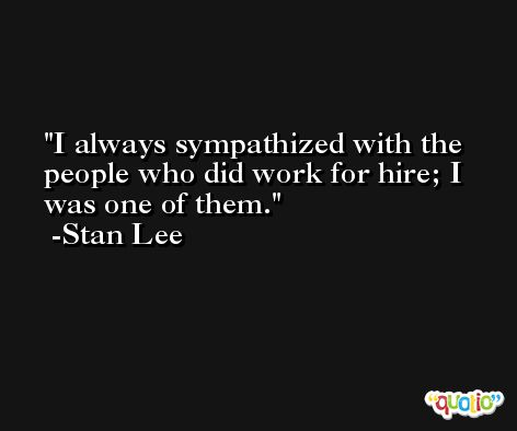 I always sympathized with the people who did work for hire; I was one of them. -Stan Lee