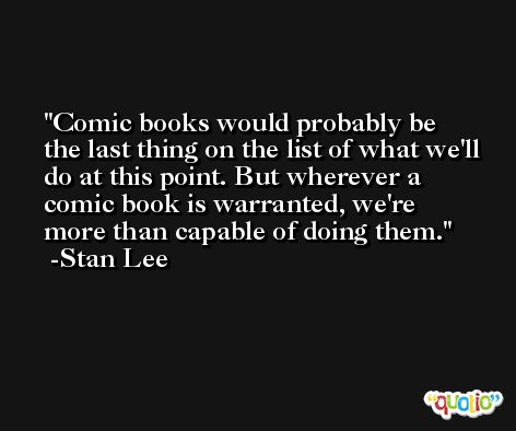 Comic books would probably be the last thing on the list of what we'll do at this point. But wherever a comic book is warranted, we're more than capable of doing them. -Stan Lee