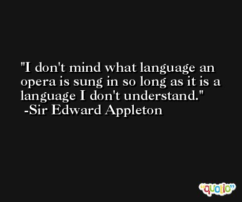 I don't mind what language an opera is sung in so long as it is a language I don't understand. -Sir Edward Appleton