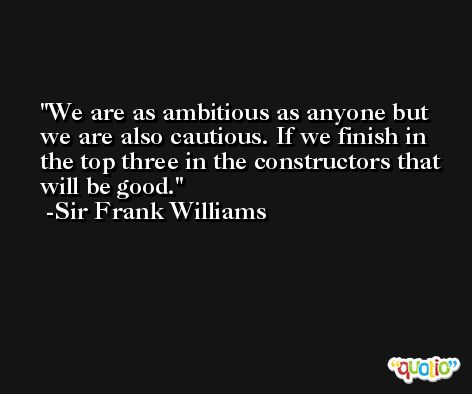 We are as ambitious as anyone but we are also cautious. If we finish in the top three in the constructors that will be good. -Sir Frank Williams