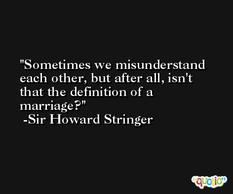 Sometimes we misunderstand each other, but after all, isn't that the definition of a marriage? -Sir Howard Stringer