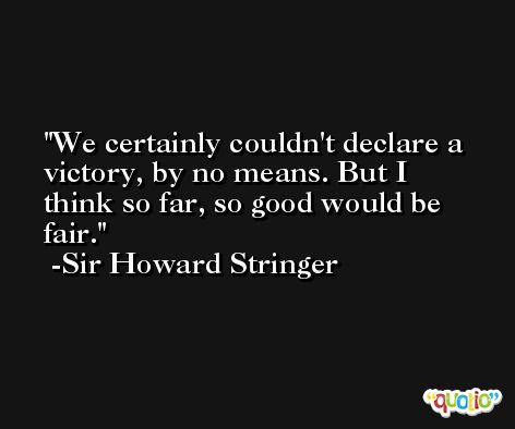 We certainly couldn't declare a victory, by no means. But I think so far, so good would be fair. -Sir Howard Stringer