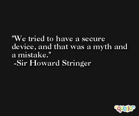 We tried to have a secure device, and that was a myth and a mistake. -Sir Howard Stringer