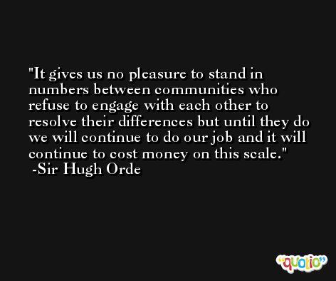 It gives us no pleasure to stand in numbers between communities who refuse to engage with each other to resolve their differences but until they do we will continue to do our job and it will continue to cost money on this scale. -Sir Hugh Orde