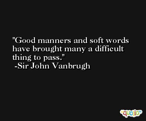 Good manners and soft words have brought many a difficult thing to pass. -Sir John Vanbrugh