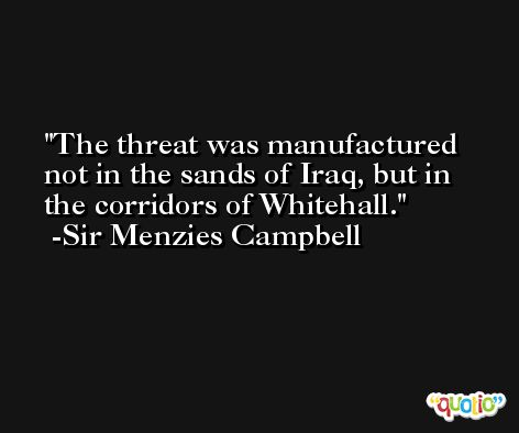 The threat was manufactured not in the sands of Iraq, but in the corridors of Whitehall. -Sir Menzies Campbell