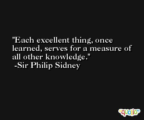 Each excellent thing, once learned, serves for a measure of all other knowledge. -Sir Philip Sidney