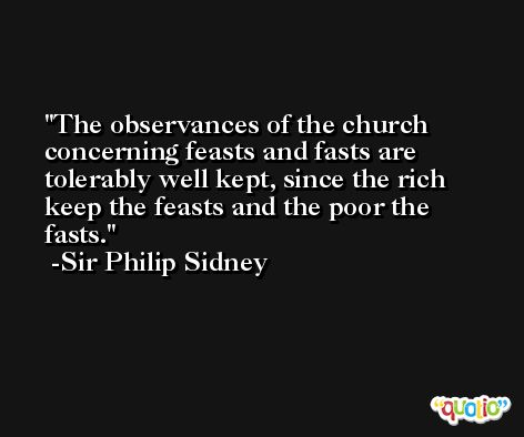 The observances of the church concerning feasts and fasts are tolerably well kept, since the rich keep the feasts and the poor the fasts. -Sir Philip Sidney