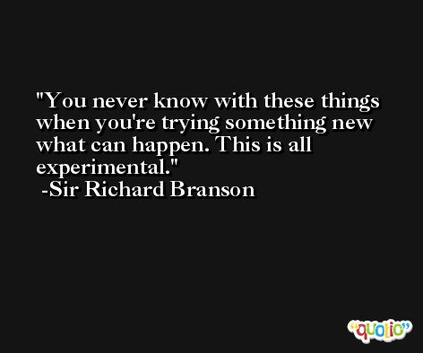 You never know with these things when you're trying something new what can happen. This is all experimental. -Sir Richard Branson