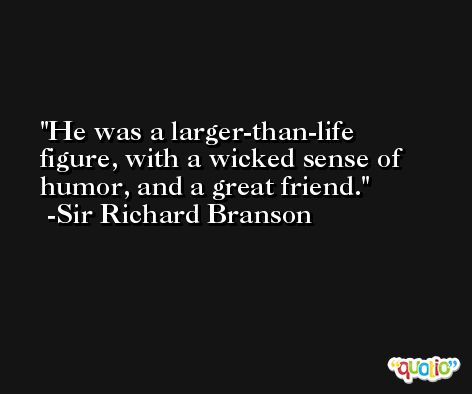 He was a larger-than-life figure, with a wicked sense of humor, and a great friend. -Sir Richard Branson