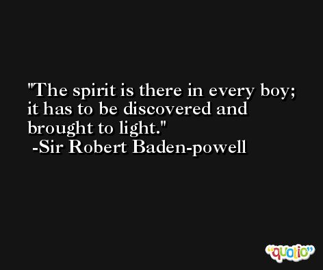 The spirit is there in every boy; it has to be discovered and brought to light. -Sir Robert Baden-powell