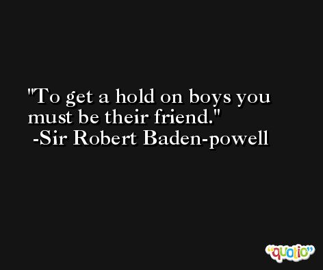 To get a hold on boys you must be their friend. -Sir Robert Baden-powell