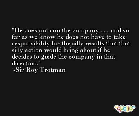 He does not run the company . . . and so far as we know he does not have to take responsibility for the silly results that that silly action would bring about if he decides to guide the company in that direction. -Sir Roy Trotman