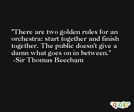 There are two golden rules for an orchestra: start together and finish together. The public doesn't give a damn what goes on in between. -Sir Thomas Beecham