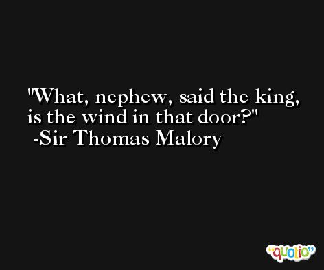 What, nephew, said the king, is the wind in that door? -Sir Thomas Malory