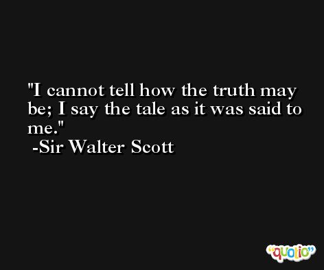 I cannot tell how the truth may be; I say the tale as it was said to me. -Sir Walter Scott