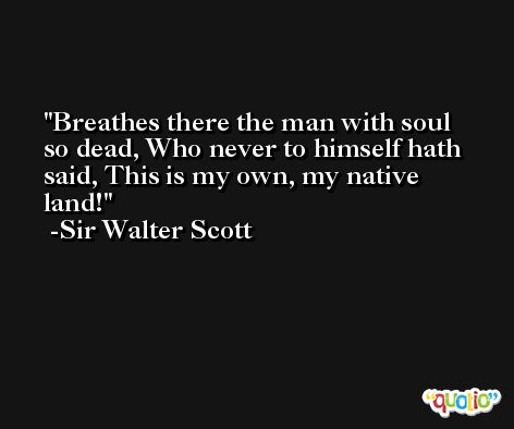 Breathes there the man with soul so dead, Who never to himself hath said, This is my own, my native land! -Sir Walter Scott