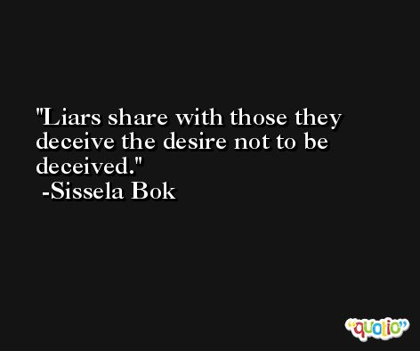 Liars share with those they deceive the desire not to be deceived. -Sissela Bok