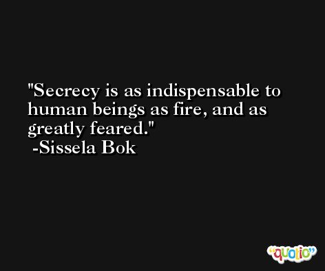 Secrecy is as indispensable to human beings as fire, and as greatly feared. -Sissela Bok