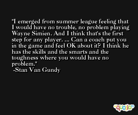 I emerged from summer league feeling that I would have no trouble, no problem playing Wayne Simien. And I think that's the first step for any player. ... Can a coach put you in the game and feel OK about it? I think he has the skills and the smarts and the toughness where you would have no problem. -Stan Van Gundy
