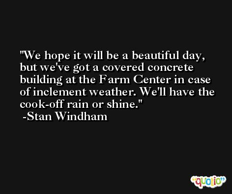 We hope it will be a beautiful day, but we've got a covered concrete building at the Farm Center in case of inclement weather. We'll have the cook-off rain or shine. -Stan Windham