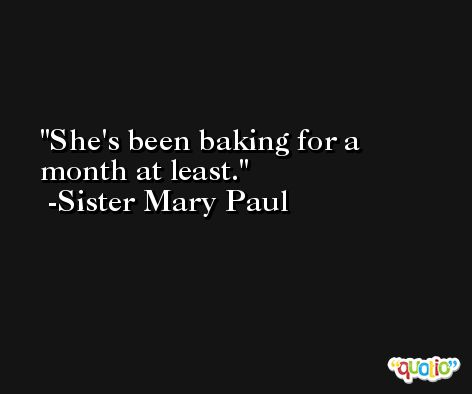 She's been baking for a month at least. -Sister Mary Paul