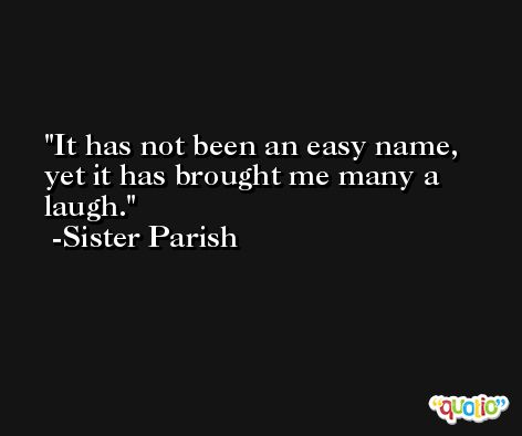 It has not been an easy name, yet it has brought me many a laugh. -Sister Parish