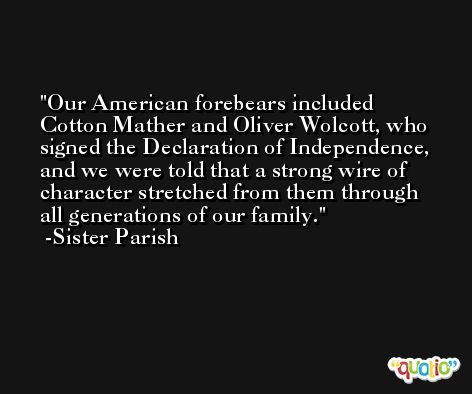 Our American forebears included Cotton Mather and Oliver Wolcott, who signed the Declaration of Independence, and we were told that a strong wire of character stretched from them through all generations of our family. -Sister Parish