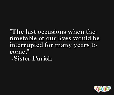 The last occasions when the timetable of our lives would be interrupted for many years to come. -Sister Parish