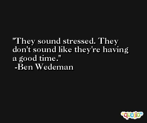 They sound stressed. They don't sound like they're having a good time. -Ben Wedeman