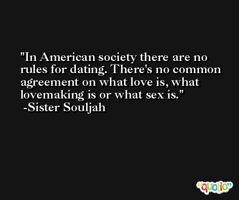 In American society there are no rules for dating. There's no common agreement on what love is, what lovemaking is or what sex is. -Sister Souljah
