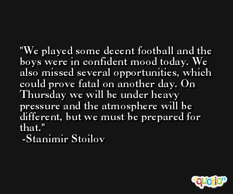 We played some decent football and the boys were in confident mood today. We also missed several opportunities, which could prove fatal on another day. On Thursday we will be under heavy pressure and the atmosphere will be different, but we must be prepared for that. -Stanimir Stoilov