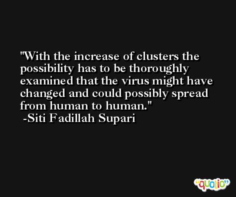 With the increase of clusters the possibility has to be thoroughly examined that the virus might have changed and could possibly spread from human to human. -Siti Fadillah Supari