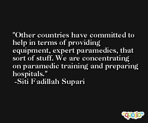Other countries have committed to help in terms of providing equipment, expert paramedics, that sort of stuff. We are concentrating on paramedic training and preparing hospitals. -Siti Fadillah Supari