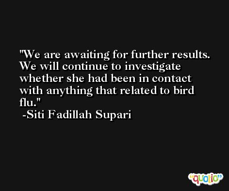 We are awaiting for further results. We will continue to investigate whether she had been in contact with anything that related to bird flu. -Siti Fadillah Supari