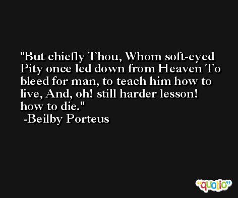 But chiefly Thou, Whom soft-eyed Pity once led down from Heaven To bleed for man, to teach him how to live, And, oh! still harder lesson! how to die. -Beilby Porteus