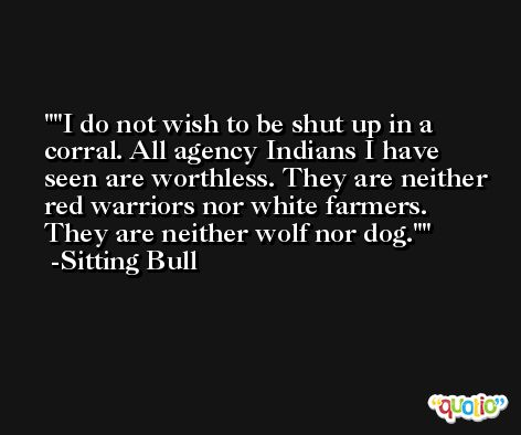 'I do not wish to be shut up in a corral. All agency Indians I have seen are worthless. They are neither red warriors nor white farmers. They are neither wolf nor dog.' -Sitting Bull