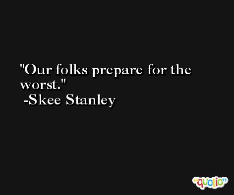 Our folks prepare for the worst. -Skee Stanley
