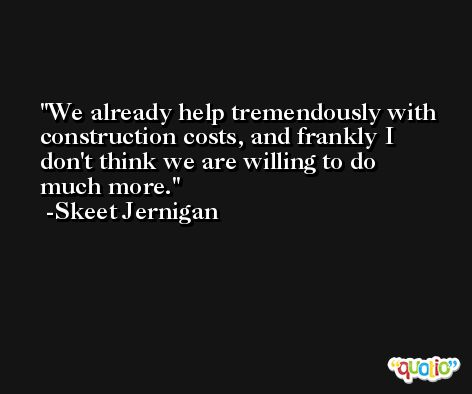 We already help tremendously with construction costs, and frankly I don't think we are willing to do much more. -Skeet Jernigan