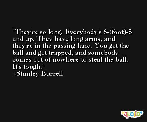 They're so long. Everybody's 6-(foot)-5 and up. They have long arms, and they're in the passing lane. You get the ball and get trapped, and somebody comes out of nowhere to steal the ball. It's tough. -Stanley Burrell