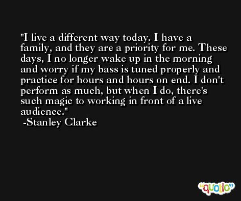 I live a different way today. I have a family, and they are a priority for me. These days, I no longer wake up in the morning and worry if my bass is tuned properly and practice for hours and hours on end. I don't perform as much, but when I do, there's such magic to working in front of a live audience. -Stanley Clarke