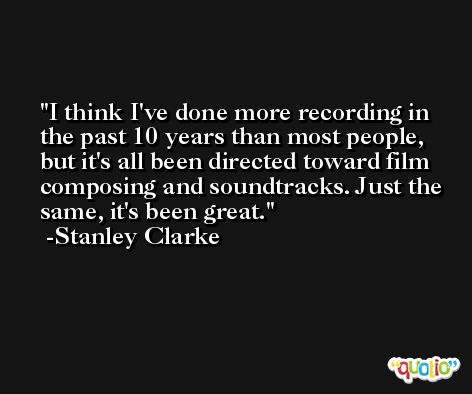 I think I've done more recording in the past 10 years than most people, but it's all been directed toward film composing and soundtracks. Just the same, it's been great. -Stanley Clarke