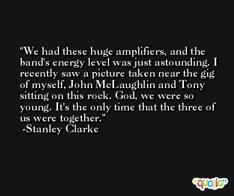 We had these huge amplifiers, and the band's energy level was just astounding. I recently saw a picture taken near the gig of myself, John McLaughlin and Tony sitting on this rock. God, we were so young. It's the only time that the three of us were together. -Stanley Clarke